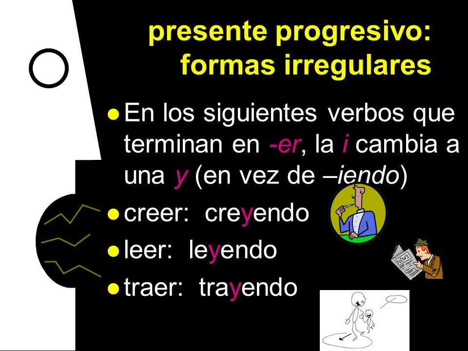 presente progresivo: formas irregulares En los siguientes verbos que terminan en -er, la i cambia a una y (en vez de –iendo) creer: creyendo leer: leyendo traer: trayendo