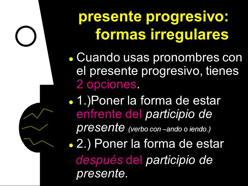 presente progresivo: formas irregulares En los siguientes verbos que terminan en -er, la i cambia a una y (en vez de –iendo) creer: creyendo leer: ley