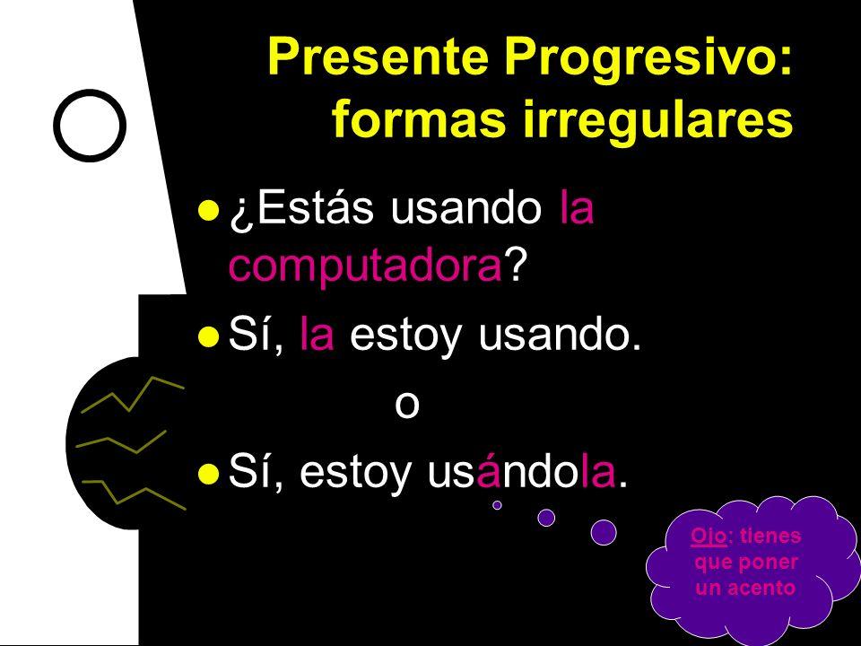 Presente Progresivo: formas irregulares ¿Están Uds. esperando el autobús? Sí, lo estamos esperando. o Sí, estamos esperándolo. Ojo: tienes que poner u