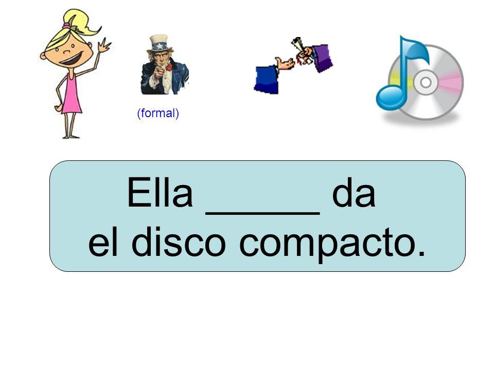 Ella _____ da el disco compacto. (formal)