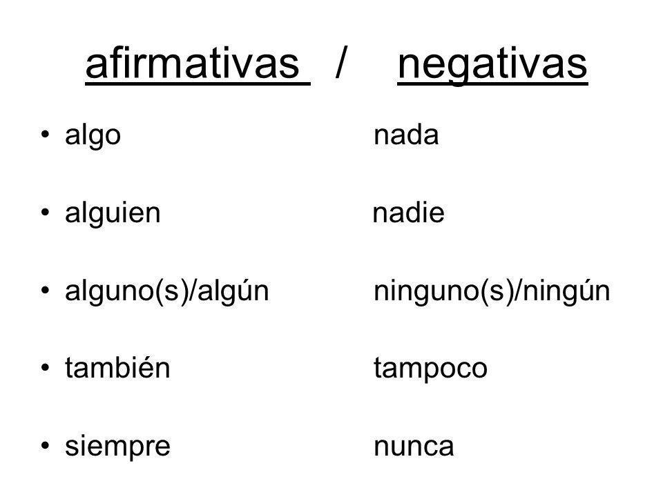 afirmativas / negativas algo nada alguien nadie alguno(s)/algún ninguno(s)/ningún también tampoco siempre nunca