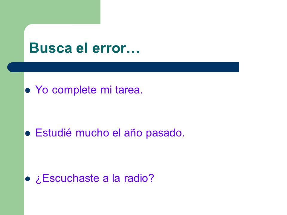 Busca el error… Yo complete mi tarea. Estudié mucho el año pasado. ¿Escuchaste a la radio?