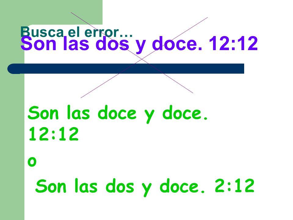 Busca el error… Son las tres y cuarto. 3:15 Son las dos y doce. 12:12 Es la medianoche. 12:00
