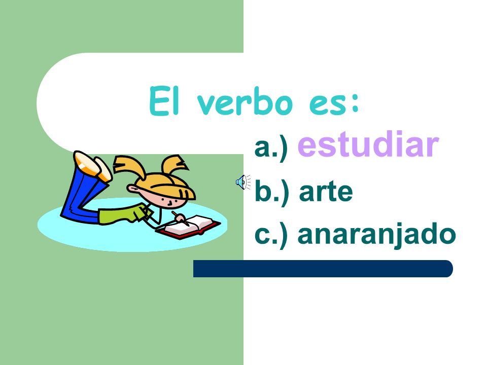 Escoje el verbo: a.) estudiar b.) arte c.) anaranjado