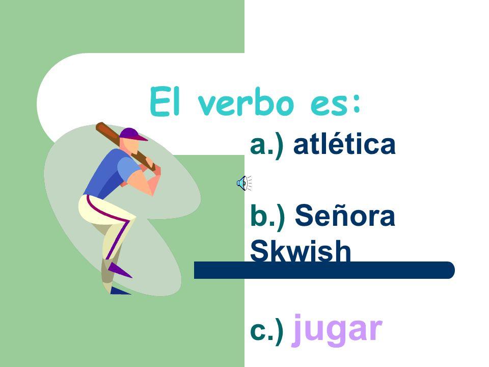 Escoje el verbo: a.) atlética b.) Señora Skwish c.) jugar