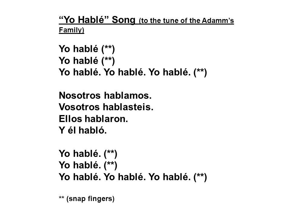 Yo Hablé Song (to the tune of the Adamms Family) Yo hablé (**) Yo hablé. Yo hablé. Yo hablé. (**) Nosotros hablamos. Vosotros hablasteis. Ellos hablar