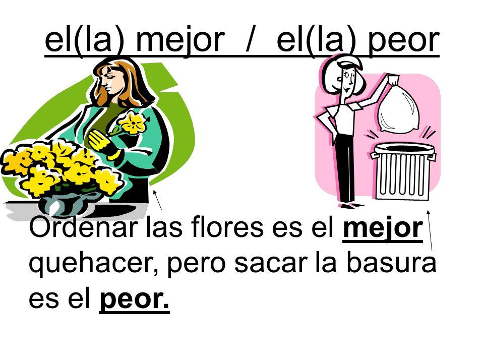 el(la) mejor / el(la) peor Ordenar las flores es el mejor quehacer, pero sacar la basura es el peor.