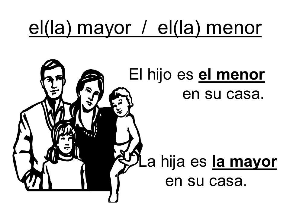 el(la) mayor / el(la) menor El hijo es el menor en su casa. La hija es la mayor en su casa.