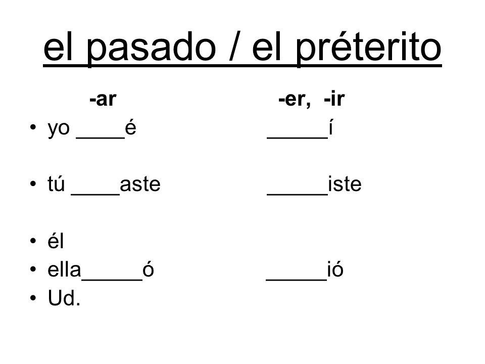 el pasado / el préterito -ar -er, -ir yo ____é _____í tú ____aste _____iste él ella_____ó _____ió Ud.