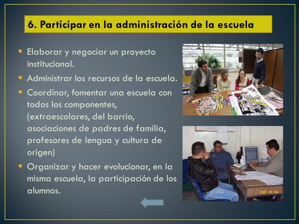 Elaborar y negociar un proyecto institucional. Administrar los recursos de la escuela. Coordinar, fomentar una escuela con todos los componentes, (ext