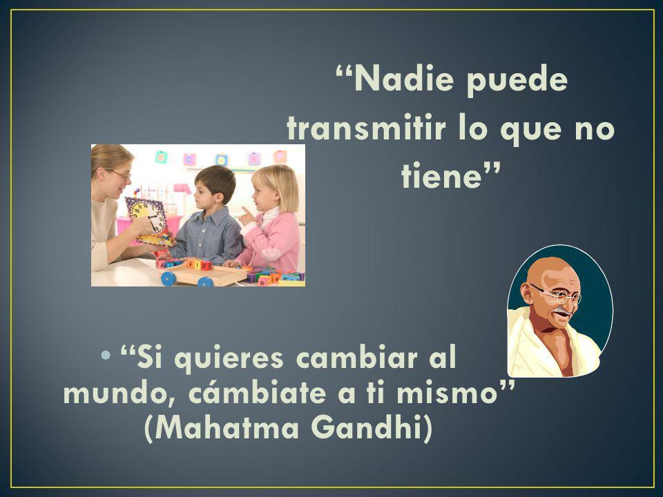 Si quieres cambiar al mundo, cámbiate a ti mismo (Mahatma Gandhi)