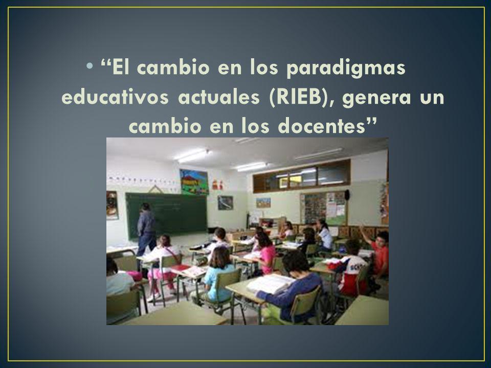 El cambio en los paradigmas educativos actuales (RIEB), genera un cambio en los docentes