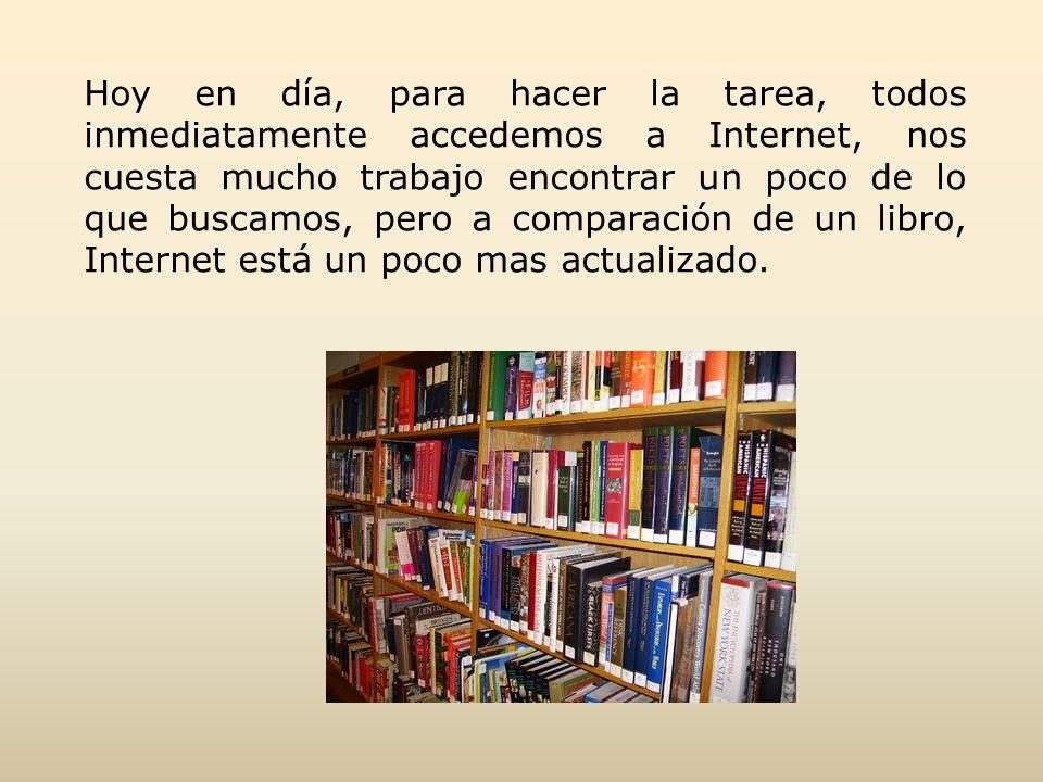 Hoy en día, para hacer la tarea, todos inmediatamente accedemos a Internet, nos cuesta mucho trabajo encontrar un poco de lo que buscamos, pero a comparación de un libro, Internet está un poco mas actualizado.
