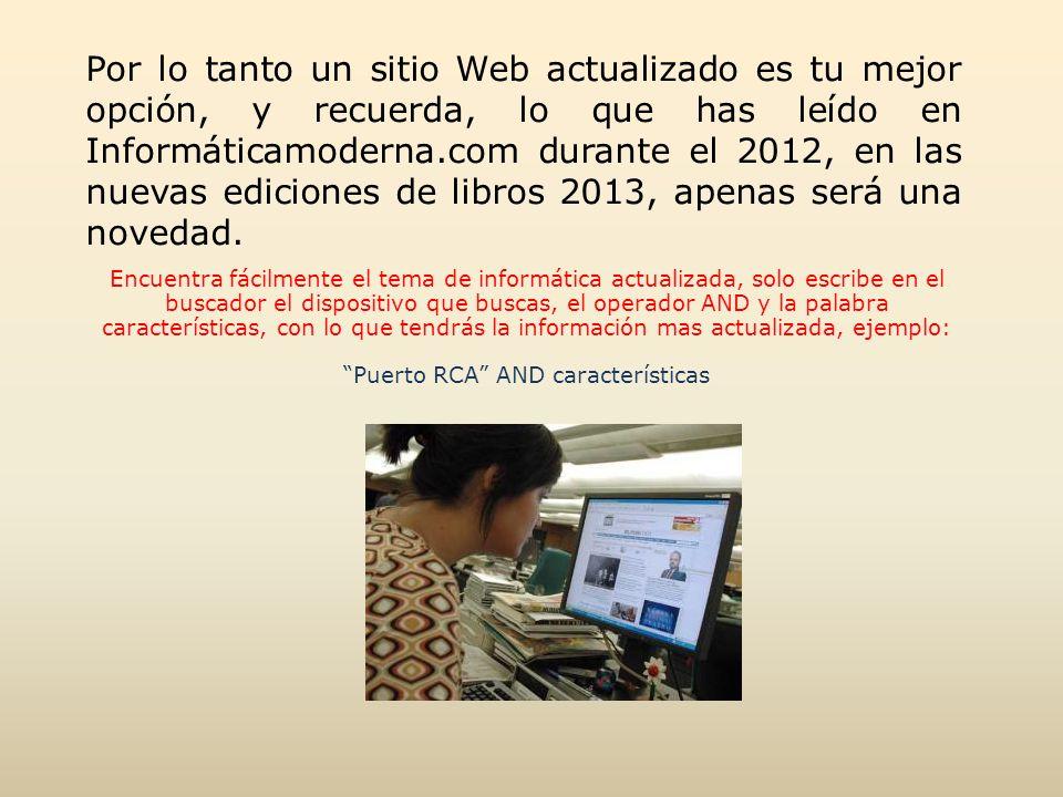 Por lo tanto un sitio Web actualizado es tu mejor opción, y recuerda, lo que has leído en Informáticamoderna.com durante el 2012, en las nuevas ediciones de libros 2013, apenas será una novedad.