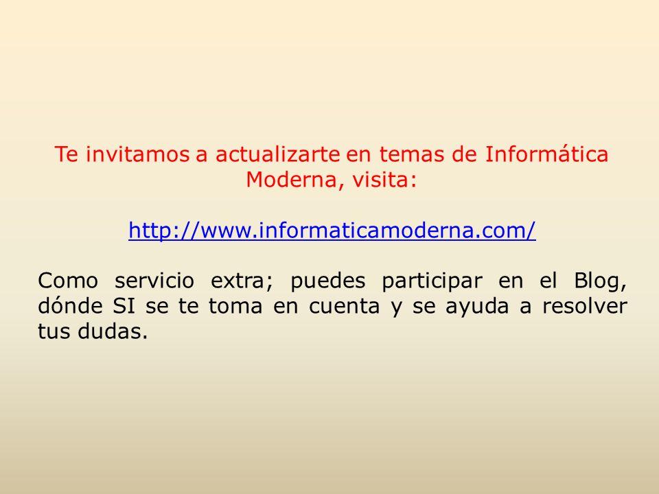 Te invitamos a actualizarte en temas de Informática Moderna, visita: http://www.informaticamoderna.com/ Como servicio extra; puedes participar en el Blog, dónde SI se te toma en cuenta y se ayuda a resolver tus dudas.