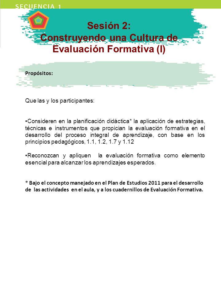 Sesión 2: Construyendo una Cultura de Evaluación Formativa (I) Propósitos: Que las y los participantes: Consideren en la planificación didáctica* la a
