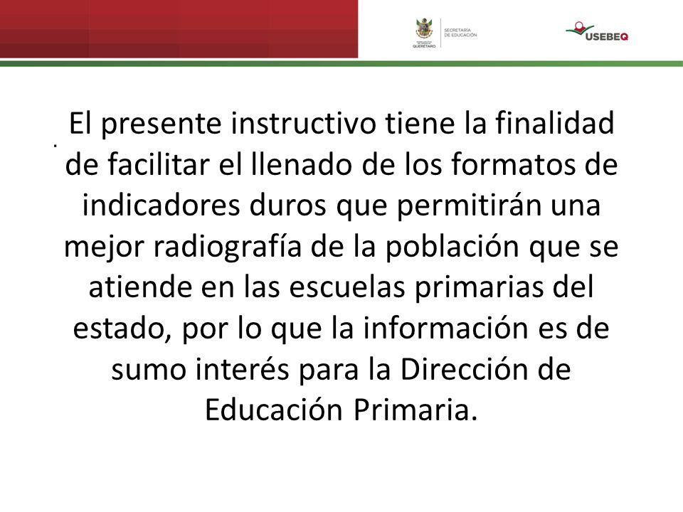 . El presente instructivo tiene la finalidad de facilitar el llenado de los formatos de indicadores duros que permitirán una mejor radiografía de la población que se atiende en las escuelas primarias del estado, por lo que la información es de sumo interés para la Dirección de Educación Primaria.