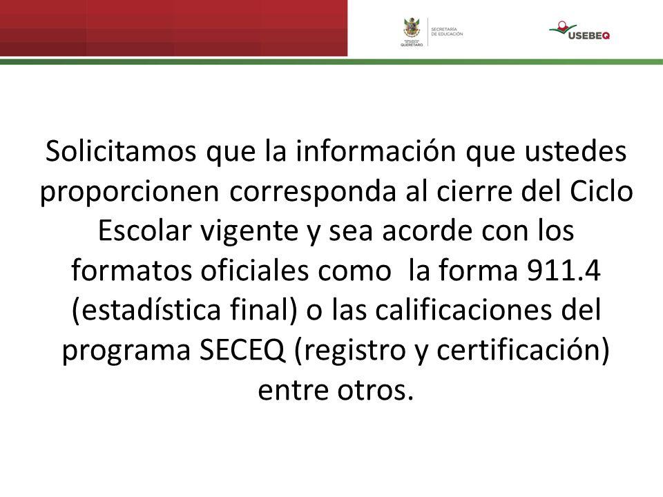 Solicitamos que la información que ustedes proporcionen corresponda al cierre del Ciclo Escolar vigente y sea acorde con los formatos oficiales como la forma 911.4 (estadística final) o las calificaciones del programa SECEQ (registro y certificación) entre otros.