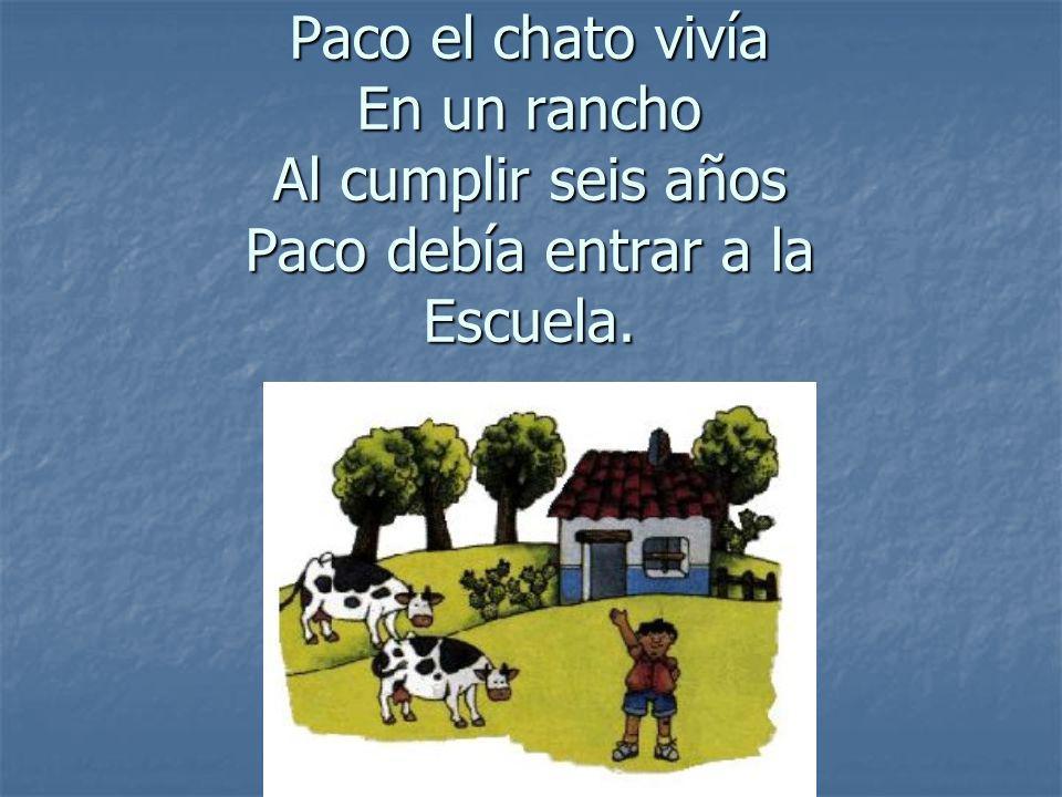 Paco el chato vivía En un rancho Al cumplir seis años Paco debía entrar a la Escuela.