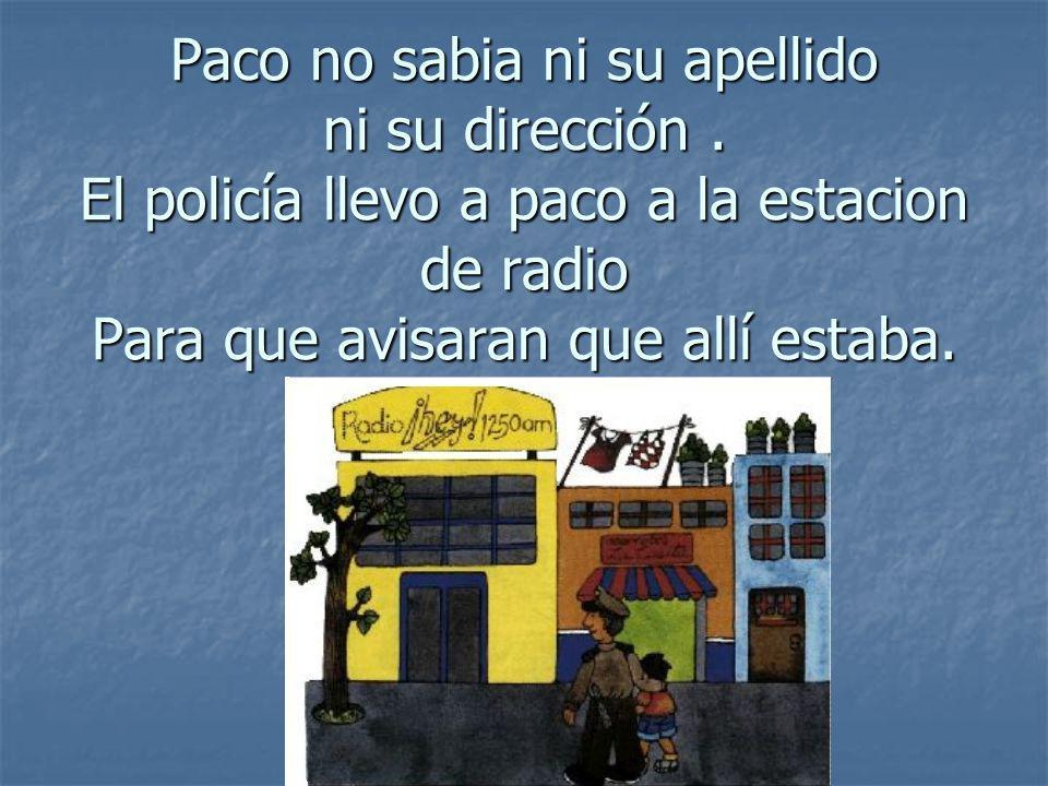 Paco no sabia ni su apellido ni su dirección. El policía llevo a paco a la estacion de radio Para que avisaran que allí estaba.