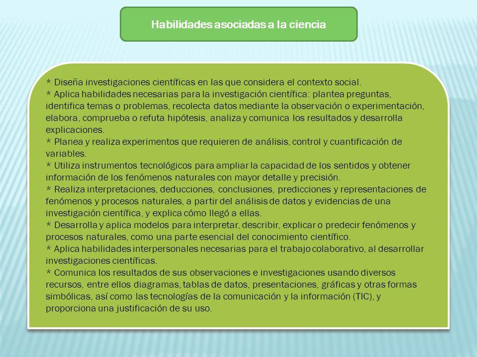 Habilidades asociadas a la ciencia * Diseña investigaciones científicas en las que considera el contexto social. * Aplica habilidades necesarias para