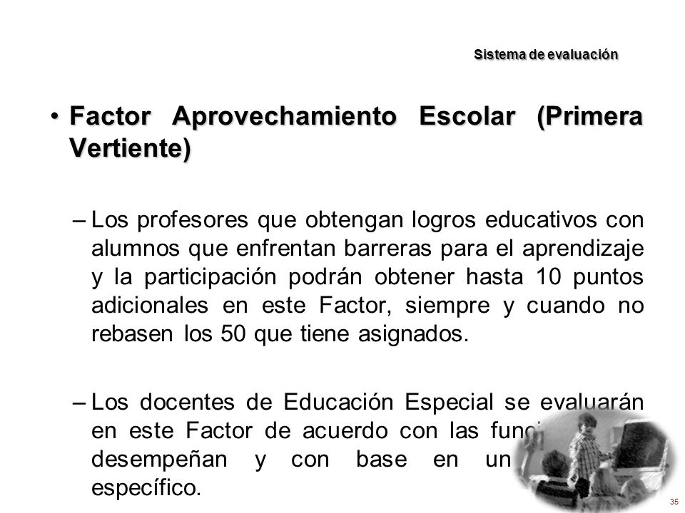 Factor Aprovechamiento Escolar (Primera Vertiente)Factor Aprovechamiento Escolar (Primera Vertiente) –Los profesores que obtengan logros educativos co