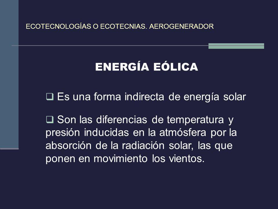 ECOTECNOLOGÍAS O ECOTECNIAS. AEROGENERADOR ENERGÍA EÓLICA Es una forma indirecta de energía solar Son las diferencias de temperatura y presión inducid
