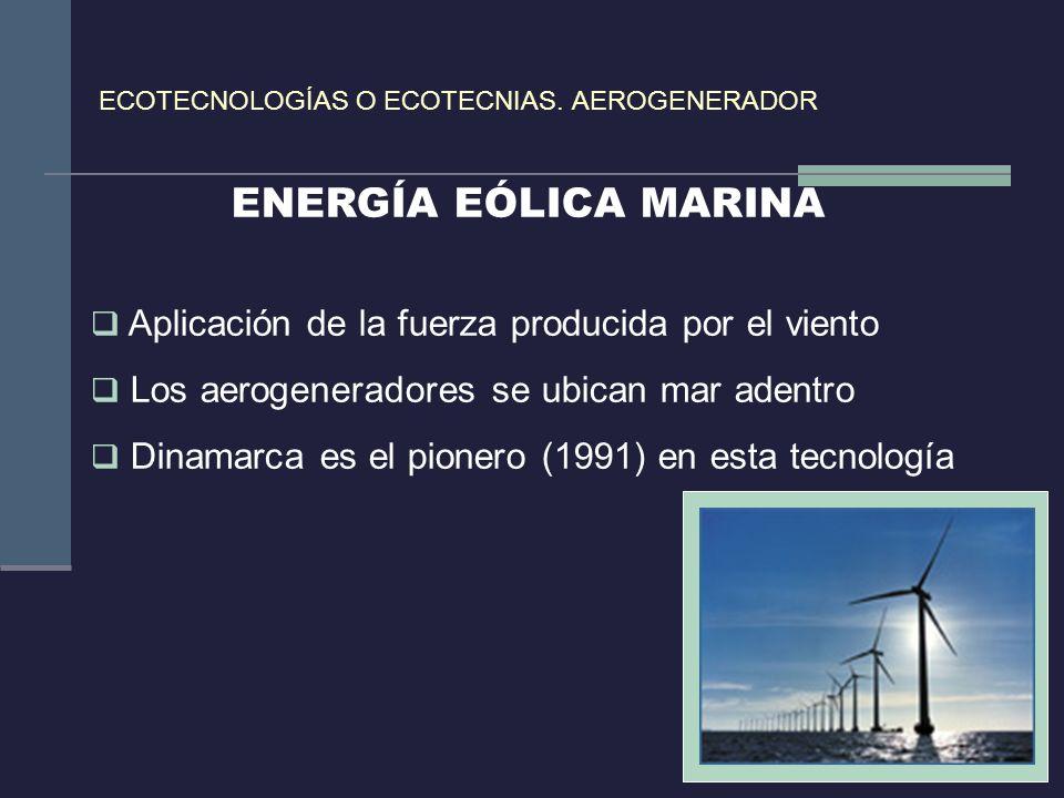 ECOTECNOLOGÍAS O ECOTECNIAS. AEROGENERADOR ENERGÍA EÓLICA MARINA Aplicación de la fuerza producida por el viento Los aerogeneradores se ubican mar ade