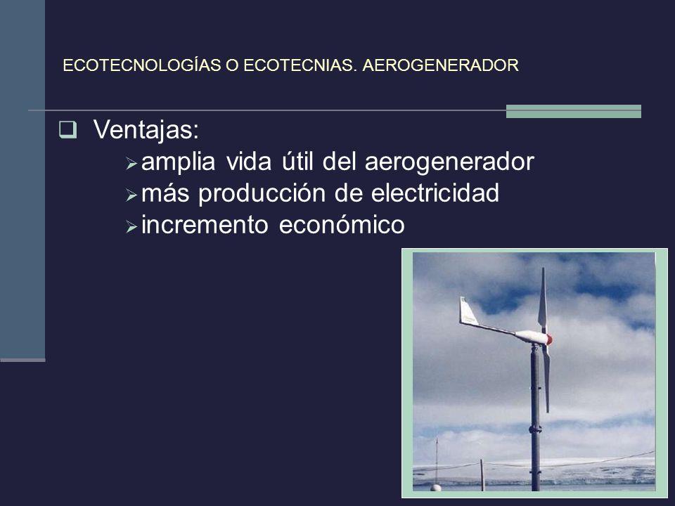 ECOTECNOLOGÍAS O ECOTECNIAS. AEROGENERADOR Ventajas: amplia vida útil del aerogenerador más producción de electricidad incremento económico