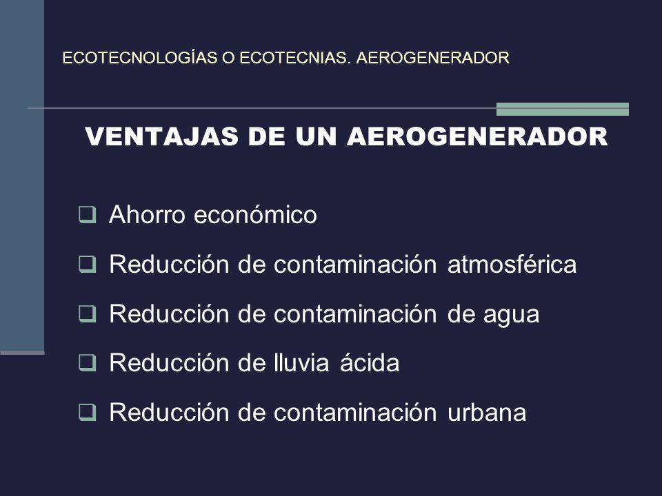 ECOTECNOLOGÍAS O ECOTECNIAS. AEROGENERADOR VENTAJAS DE UN AEROGENERADOR Ahorro económico Reducción de contaminación atmosférica Reducción de contamina