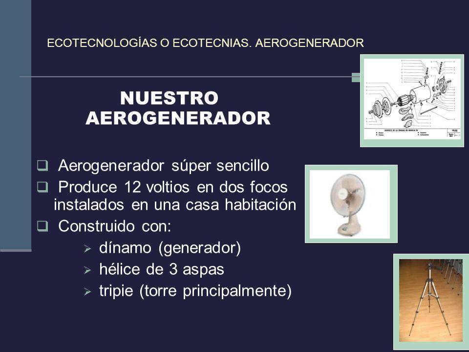 ECOTECNOLOGÍAS O ECOTECNIAS. AEROGENERADOR NUESTRO AEROGENERADOR Aerogenerador súper sencillo Produce 12 voltios en dos focos instalados en una casa h