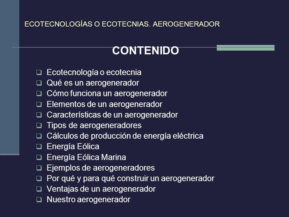 ECOTECNOLOGÍAS O ECOTECNIAS. AEROGENERADOR CONTENIDO Ecotecnología o ecotecnia Qué es un aerogenerador Cómo funciona un aerogenerador Elementos de un