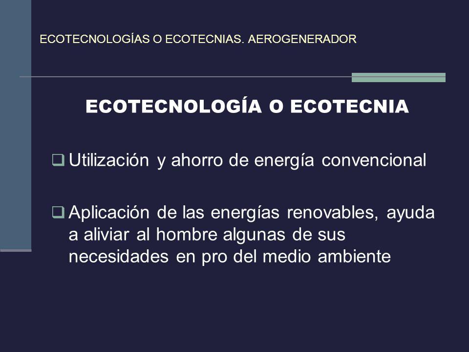 ECOTECNOLOGÍAS O ECOTECNIAS. AEROGENERADOR ECOTECNOLOGÍA O ECOTECNIA Utilización y ahorro de energía convencional Aplicación de las energías renovable