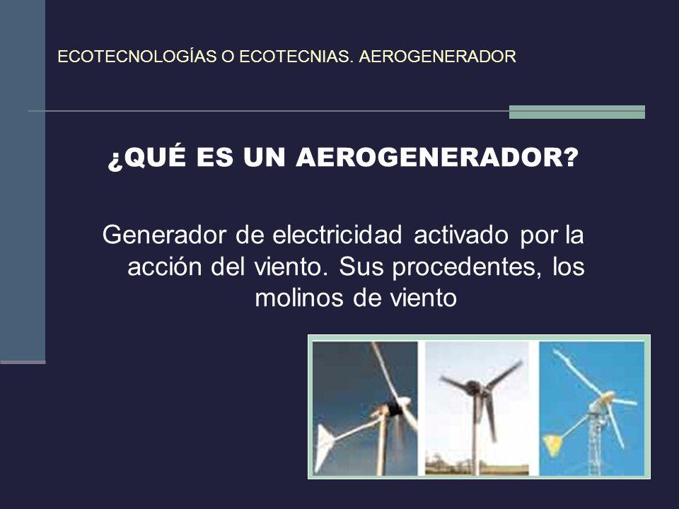 ECOTECNOLOGÍAS O ECOTECNIAS. AEROGENERADOR ¿QUÉ ES UN AEROGENERADOR? Generador de electricidad activado por la acción del viento. Sus procedentes, los
