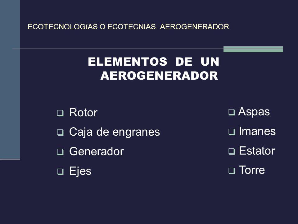 ECOTECNOLOGíAS O ECOTECNIAS. AEROGENERADOR ELEMENTOS DE UN AEROGENERADOR Rotor Caja de engranes Generador Ejes Aspas Imanes Estator Torre