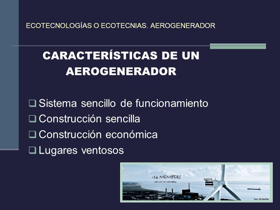 ECOTECNOLOGÍAS O ECOTECNIAS. AEROGENERADOR CARACTERÍSTICAS DE UN AEROGENERADOR Sistema sencillo de funcionamiento Construcción sencilla Construcción e
