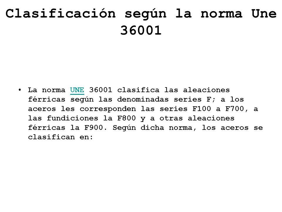 Clasificación según la norma Une 36001 La norma UNE 36001 clasifica las aleaciones férricas según las denominadas series F; a los aceros les correspon