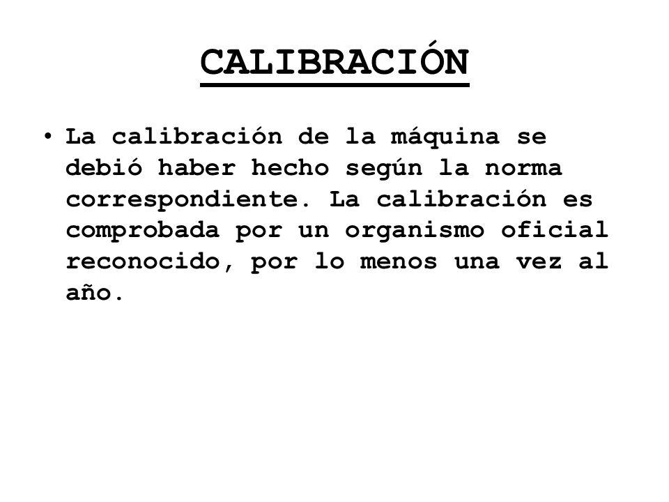CALIBRACIÓN La calibración de la máquina se debió haber hecho según la norma correspondiente. La calibración es comprobada por un organismo oficial re