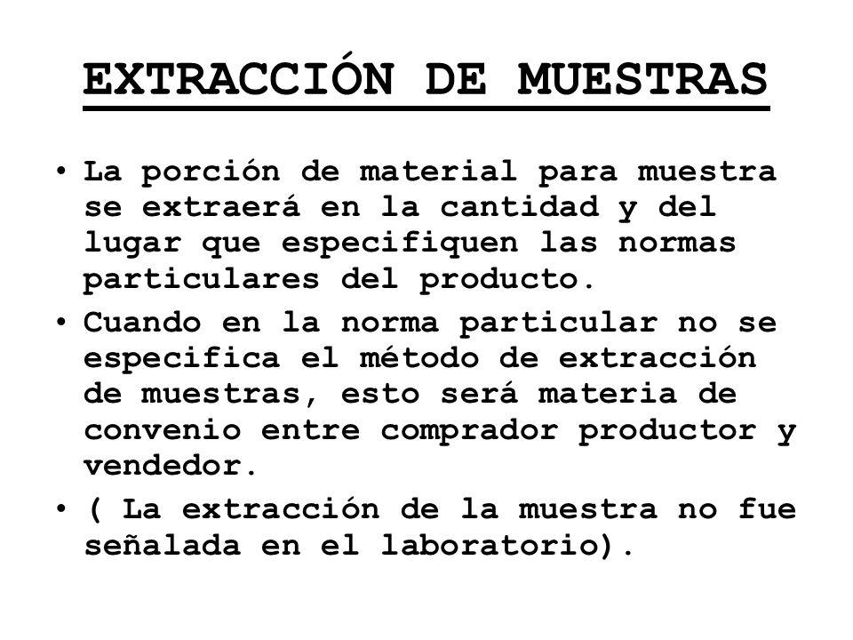 EXTRACCIÓN DE MUESTRAS La porción de material para muestra se extraerá en la cantidad y del lugar que especifiquen las normas particulares del product