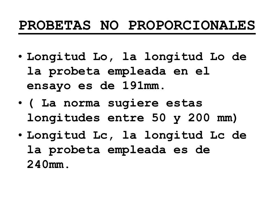 PROBETAS NO PROPORCIONALES Longitud Lo, la longitud Lo de la probeta empleada en el ensayo es de 191mm. ( La norma sugiere estas longitudes entre 50 y