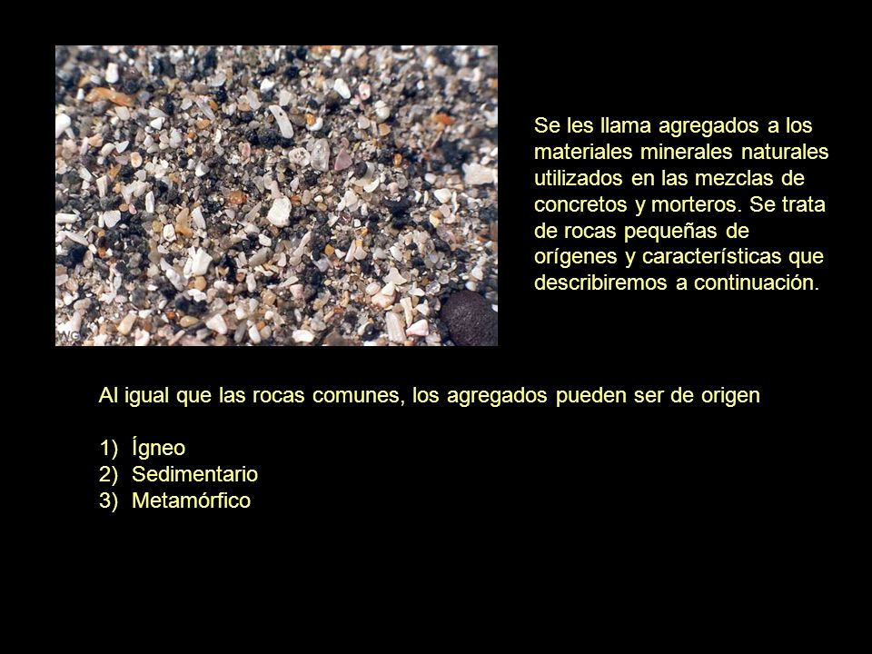 Se les llama agregados a los materiales minerales naturales utilizados en las mezclas de concretos y morteros. Se trata de rocas pequeñas de orígenes