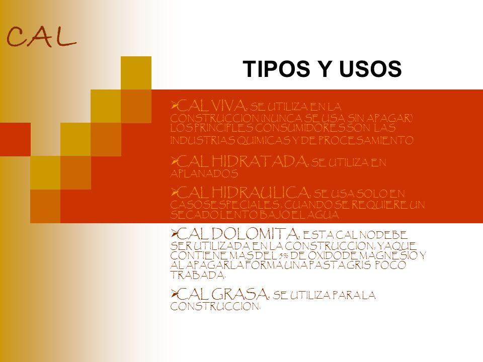 CAL TIPOS Y USOS CAL VIVA, SE UTILIZA EN LA CONSTRUCCION (NUNCA SE USA SIN APAGAR) LOS PRINCIPLES CONSUMIDORES SON LAS INDUSTRIAS QUIMICAS Y DE PROCES