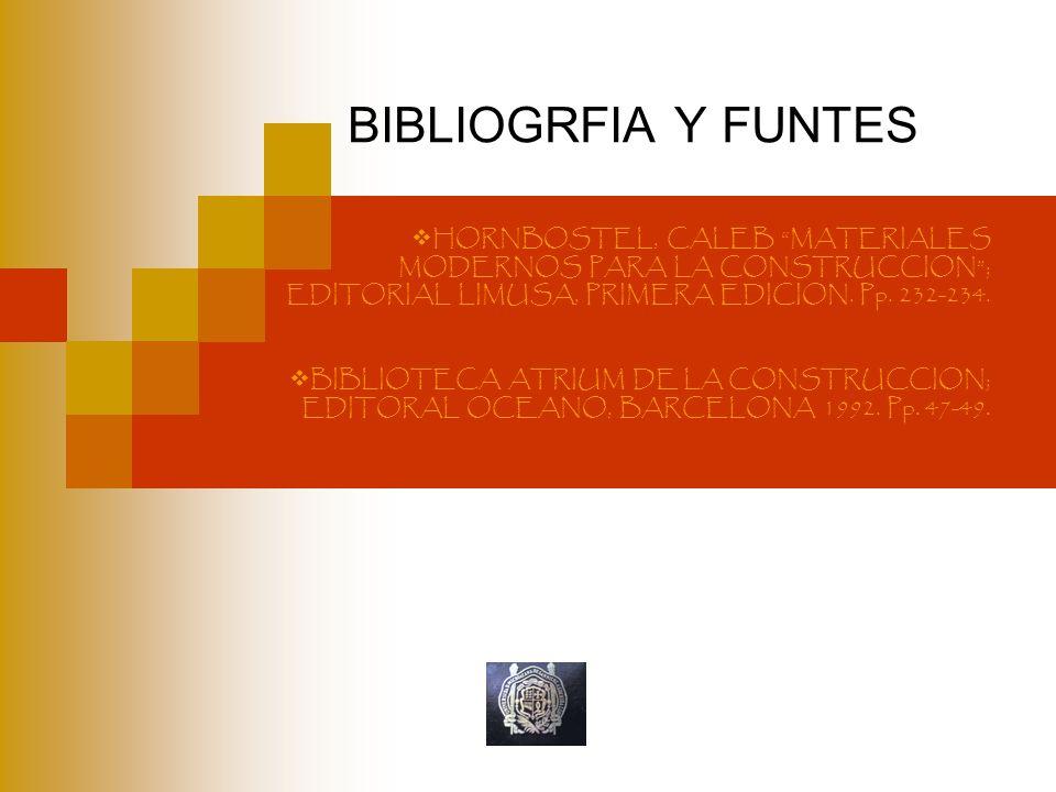 BIBLIOGRFIA Y FUNTES HORNBOSTEL, CALEB MATERIALES MODERNOS PARA LA CONSTRUCCION; EDITORIAL LIMUSA, PRIMERA EDICION. Pp. 232-234. BIBLIOTECA ATRIUM DE