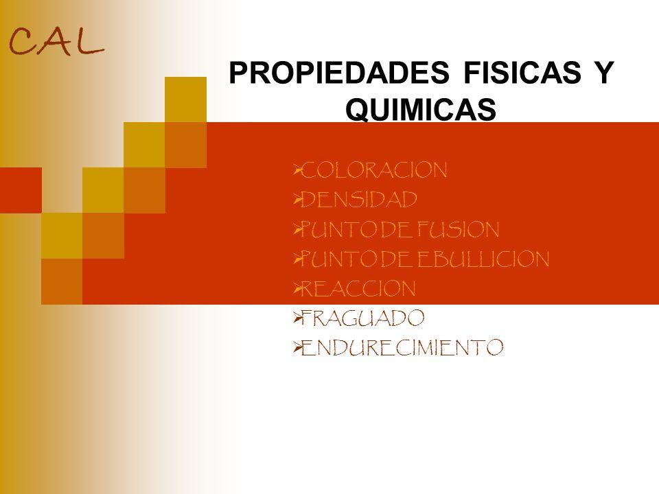 PROPIEDADES FISICAS Y QUIMICAS COLORACION DENSIDAD PUNTO DE FUSION PUNTO DE EBULLICION REACCION FRAGUADO ENDURECIMIENTO