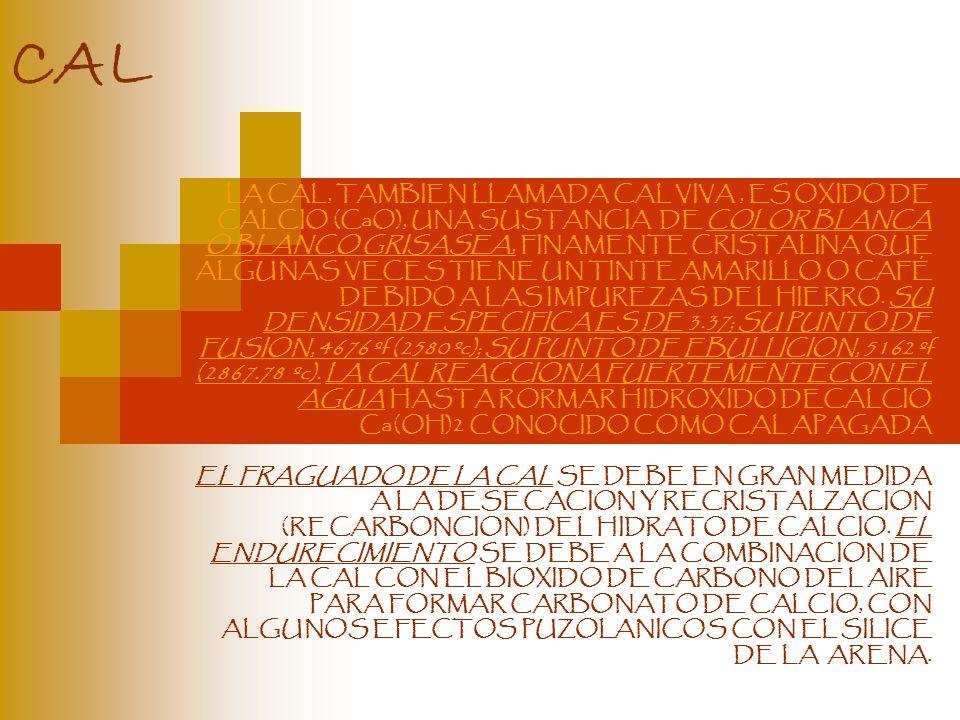 CAL LA CAL, TAMBIEN LLAMADA CAL VIVA, ES OXIDO DE CALCIO (CaO), UNA SUSTANCIA DE COLOR BLANCA O BLANCO GRISASEA, FINAMENTE CRISTALINA QUE ALGUNAS VECE