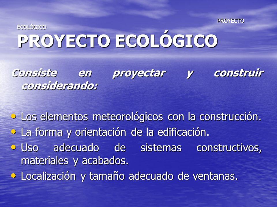 PROYECTO ECOLÓGICO PROYECTO ECOLÓGICO PROYECTO ECOLÓGICO PROYECTO ECOLÓGICO Consiste en proyectar y construir considerando: Los elementos meteorológic