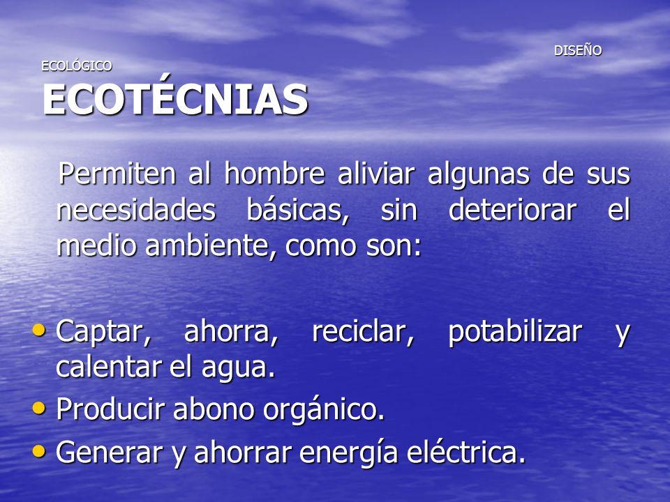 DISEÑO ECOLÓGICO ECOTÉCNIAS DISEÑO ECOLÓGICO ECOTÉCNIAS Permiten al hombre aliviar algunas de sus necesidades básicas, sin deteriorar el medio ambient