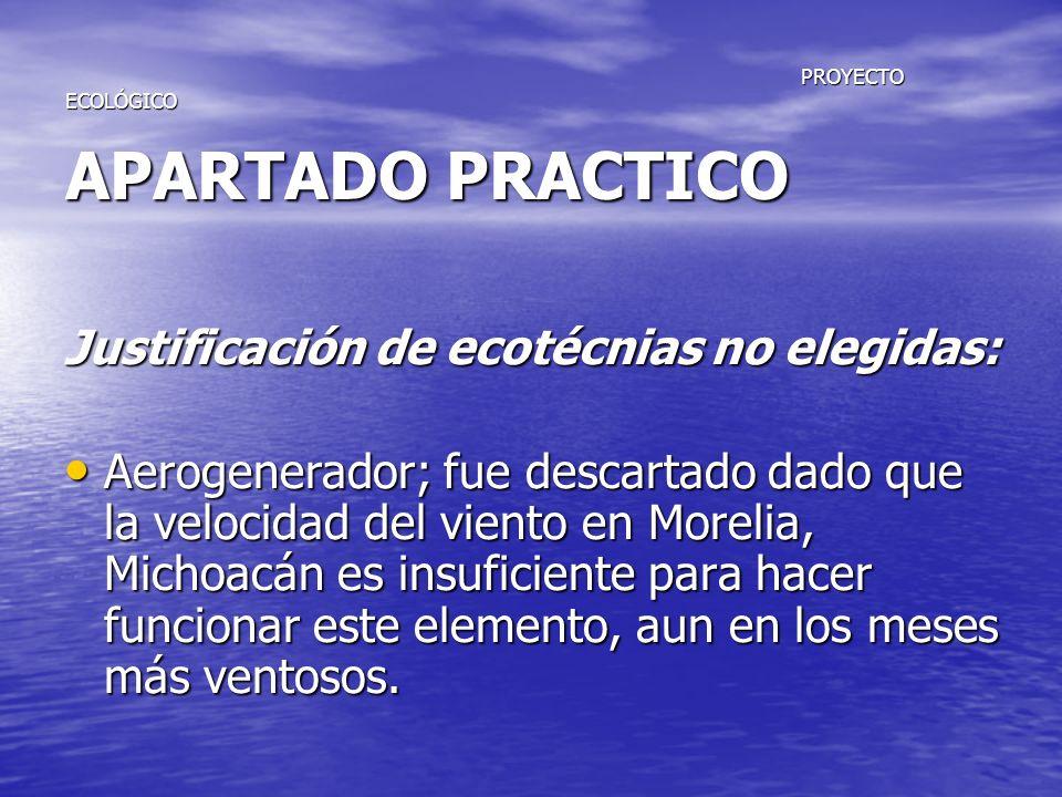PROYECTO ECOLÓGICO APARTADO PRACTICO PROYECTO ECOLÓGICO APARTADO PRACTICO Justificación de ecotécnias no elegidas: Aerogenerador; fue descartado dado