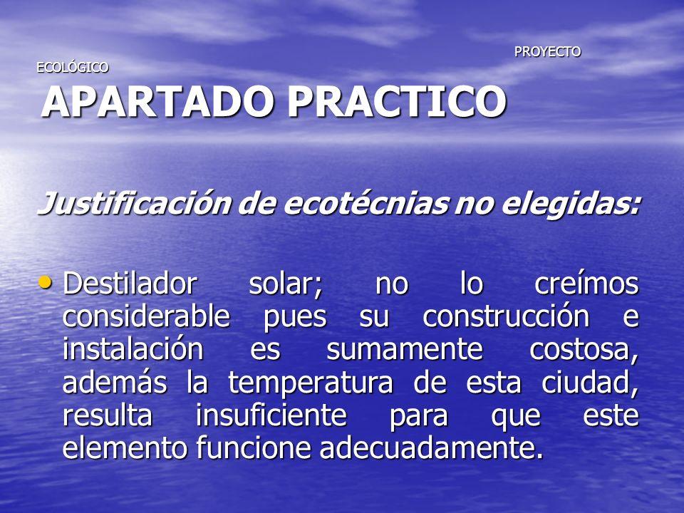 PROYECTO ECOLÓGICO APARTADO PRACTICO PROYECTO ECOLÓGICO APARTADO PRACTICO Justificación de ecotécnias no elegidas: Destilador solar; no lo creímos con