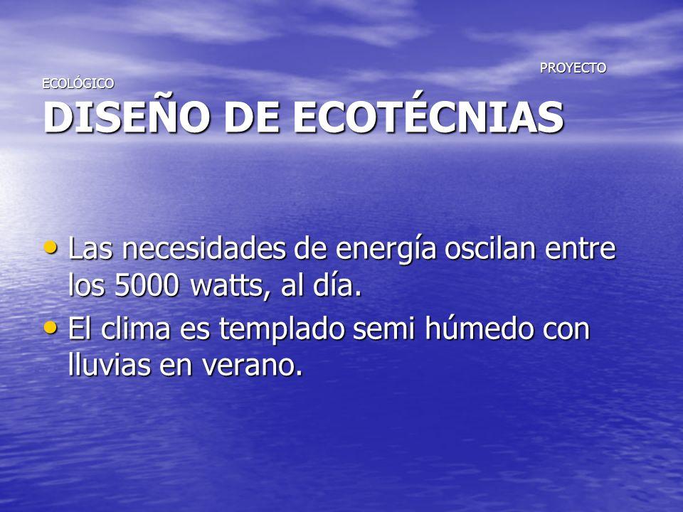 PROYECTO ECOLÓGICO DISEÑO DE ECOTÉCNIAS PROYECTO ECOLÓGICO DISEÑO DE ECOTÉCNIAS Las necesidades de energía oscilan entre los 5000 watts, al día. Las n